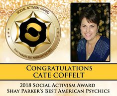 Shay Parkers Best American Psychics 2018 Social Activism Award winner is Cate Coffelt of Cate Communicates. Cate uses her psychic abilities as well as her spirit and animal communication abilities to promote healing insight and closure to her clients. She also offers a monthly healing circle free of charge. The purpose of this circle is to send prayers love light and healing to current news events or any emerging global issues.  On several occasions Cate has answered the call of Shay Parkers…