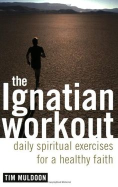 The Ignatian Workout: Daily Exercises for a Healthy Faith: Daily Spiritual Exercises for a Healthy Faith by [Muldoon, Tim]