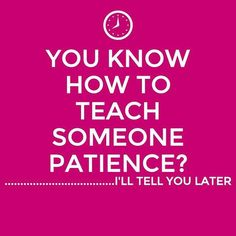 How to teach an adult patience