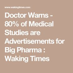 Doctor Warns - 80% of Medical Studies are Advertisements for Big Pharma : Waking Times