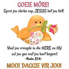 GOEIE MÔRE! Sprei jou vlerke oop, JESUS het jou lief! Vind jou vreugde in die HERE en HY sal jou gee wat jou hart begeer! -Psalm 37:4- MOOI DAGGIE VIR JOU!