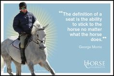 The definition of a seat is the ability to stick to the horse no matter what the horse does. George Morris quote