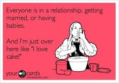 """Everyone is in a relationship, getting married, or having babies, and I'm just over here like, """"I love cake!"""""""