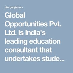 Global Opportunities Pvt. Ltd. is India's leading education consultant that undertakes students' recruitment from India for its 300+ Institution partners across the globe. While serving since 2001, we have sent 30,000+ students to different renowned education institutions in the world to accomplish their study abroad dream and secure their future by acquiring international degrees. Moreover, we have expertise in major countries, including the UK, the USA, Canada, Australia, New Zealand…