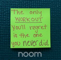 The only workout you'll regret is the one you never did.