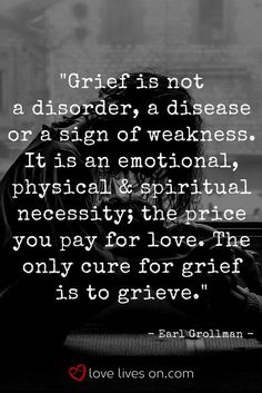 """Grief is not a disorder, a disease or a sign of weakness. It's an emotional, physical and spiritual necessity; """" The price you pay for love."""" The Only cure for grief is to grieve 💕 Loss Quotes, Sad Quotes, Quotes To Live By, Inspirational Quotes, Motivational, Sadness Quotes, Heart Quotes, Grief Definition, What Is Love Definition"""