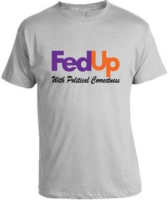 FEDUP WITH POLITICAL CORRECTNESS T-SHIRT Designed to resemble the Fedex logo, this shirt takes a jab at political correctness. Who else is tired of political correctness? I know we are. Grab this shir