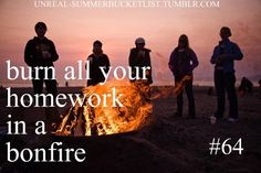 Before I die I want to have a bonfire and burn all my homework! Night Before Graduation!