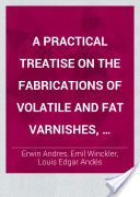 A Practical Treatise on the Fabrications of Volatile and Fat Varnishes, Lacquers, Siccatives, and Sealing-waxes (1882, 346) - Erwin Andres & Emil Winckler & Louis Edgar Andés
