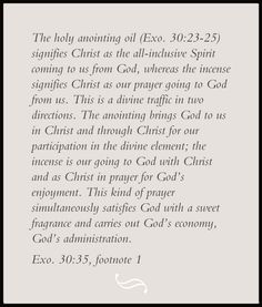 The holy anointing oil (Exo. 30:23-25) signifies Christ as the all-inclusive Spirit coming to us from God, whereas the incense signifies Christ as our prayer going to God from us. This is a divine traffic in two directions. The anointing brings God to us in Christ and through Christ for our participation in the divine element; the incense is our going to God with Christ and as Christ in prayer for God's enjoyment. Footnote on Exo. 30:35, Recovery Version Bible