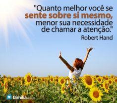 Familia.com.br | Quanto melhor você se sente sobre sí mesmo, menor sua necessidade de chamar a atenção.'' Robert Hand #Autoamor #Felicidade #Frases