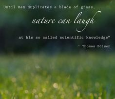 """Until man duplicates a blade of grass, nature can laugh at his so called scientific knowledge."" -Thomas Edison"
