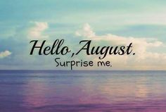 --hello August, surprise me. I know July has :)