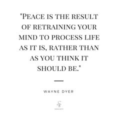"""Peace is the result of training your mind to process life as it is, rather than as it should be."" Wayne Dyer"