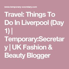 Travel: Things To Do In Liverpool (Day 1) | Temporary:Secretary | UK Fashion & Beauty Blogger