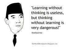 """""""Learning without thinking is useless, but thinking without learning is very dangerous!"""" - Soekarno"""