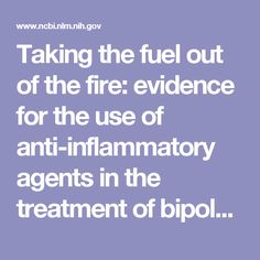 Taking the fuel out of the fire: evidence for the use of anti-inflammatory agents in the treatment of bipolar disorders.  - PubMed - NCBI