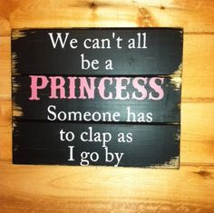 We can't all be a Princess somone has to clap as I go by hand-painted wood sign Sign Quotes, Cute Quotes, Funny Quotes, Funny Memes, Wall Quotes, Qoutes, Hilarious, Funny Thoughts, Funny Signs