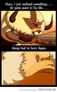 But what if Appa outlived Aang? And Appa had to watch Aang get buried? <<<< you people just love to torment me don't ya?