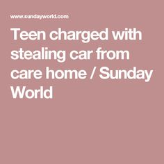 Teen charged with stealing car from care home / Sunday World A 17, Childcare, Sunday, Teen, World, Domingo, Child Care, Parenting, The World