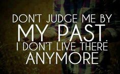 Dint judge me by my past