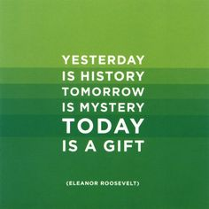 Yesterday is history. Tomorrow is mystery. Today is a gift. (Eleanor Roosevelt)