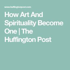 How Art And Spirituality Become One | The Huffington Post | Artwork, truth, connections, meaning, consciousness, resistance, art, community, spirit, transcend, creativity, unite, illuminate, cultural, world, universe, create, noble, resonate.