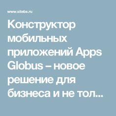 Конструктор мобильных приложений Apps Globus – новое решение для бизнеса и не только