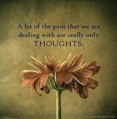 A lot of the pain that we are dealing with are really only thoughts..
