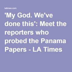 'My God. We've done this': Meet the reporters who probed the Panama Papers - LA Times Reliable News Sources, One Percent, Panama, Politics, Meet, Club, God, Times, Paper
