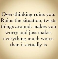 Think too much and you'll create a problem that wasn't there in the first place.
