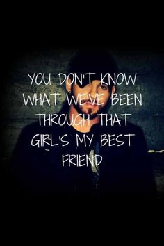 """""""You don't know what we've been through, that girls my best friend!"""""""
