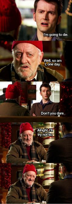 """I love the dynamic between the Doctor and Wilf. Wilf sees him as a young man, maybe a nephew or grandson, but the Doctor sees Wilf the same way. He looks so young, but he's more than nine centuries old, and he's been broken so many times. When he dies for Wilf, we see a young man dying to save an old man... but to the Doctor, Wilf is barely more than a child."" < this"