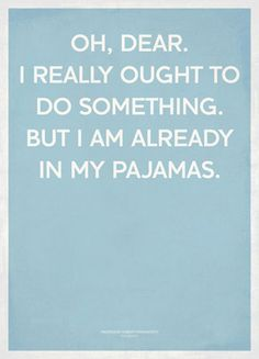This is how I avoid responsibility...I just don't change out of my pjs in the morning, and I'm set for the day!