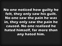 No one noticed how guilty he felt, they only saw his guilt. No one saw the pain he was in, they only saw the pain he caused. No one realized he hated himself, far more than any hated him.