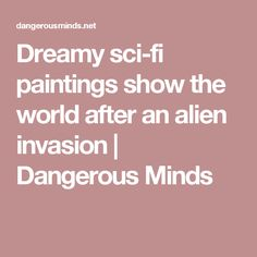 Dreamy sci-fi paintings show the world after an alien invasion | Dangerous Minds