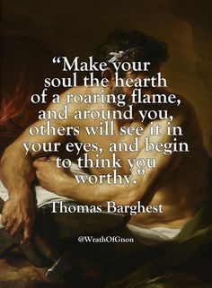 """Make your soul the hearth of a roaring flame, and around you, others will see it in your eyes, and begin to think you worthy."" — Thomas Barghest"