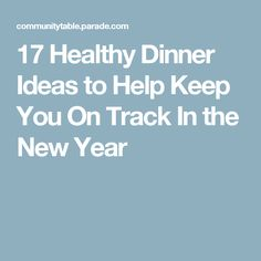 17 Healthy Dinner Ideas to Help Keep You On Track In the New Year