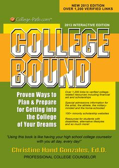 College Bound:  Proven Ways to Plan and Prepare for Getting Into the College of Your Dreams by Dr. Christine Hand Gonzales is on Amazon.com - ultimate college planning resource guide with 1200 live links and 200 plus scholarship resources. http://www.college-path.com