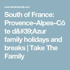 South of France: Provence–Alpes–Côte d'Azur family holidays and breaks | Take The Family