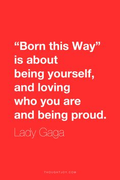"""""""'Born this Way' is about being yourself, and loving who you are and being proud.""""  ― Lady Gaga      #quote #quotes #design #typography #art #identity #truth #authentic"""