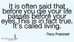 """It is often said that before you die your life passes before your eyes. This is in fact true. It's called living."" -Terry Pritchett"