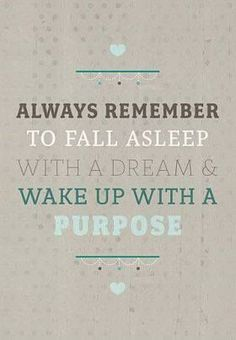 Always remember to fall asleep with a dream and wake up with a purpose. #words #quote