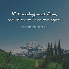 Positive Quotes : If traveling was free you would never see me again.. via (ThinkPozitive.com)