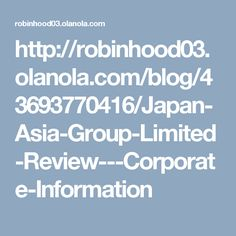 http://robinhood03.olanola.com/blog/43693770416/Japan-Asia-Group-Limited-Review---Corporate-Information