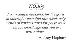 For beautiful eyes,look for the good in others; for beautiful lips,speak only words of kindness; and for poise,walk with the knowledge that you are never alone.