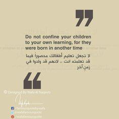 لا تجعل تعليم اطفالك محصورا فيما قد تعلمته انت ، لأنهم قد ولدوا في زمن اخر wafafamousquote
