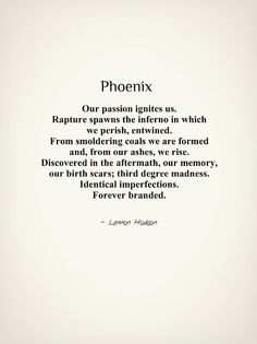 Phoenix. By Lennon Hodson. Our passion ignites us. Rapture spawns the inferno in which we perish, entwined. From smoldering coals we are formed and, from our ashes, we rise. Discovered in the aftermath, our memory, our birth scars; third degree madness. Identical imperfections. Forever branded. ️LO