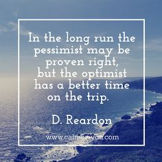 In the long run the pessimist may be proven right, but the optimist has a better time on the trip. #calmeryou