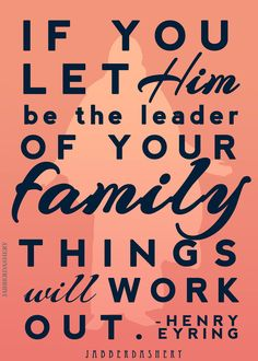 """If you let Him be the leader of your family things will work out."" - Henry B. Eyring"